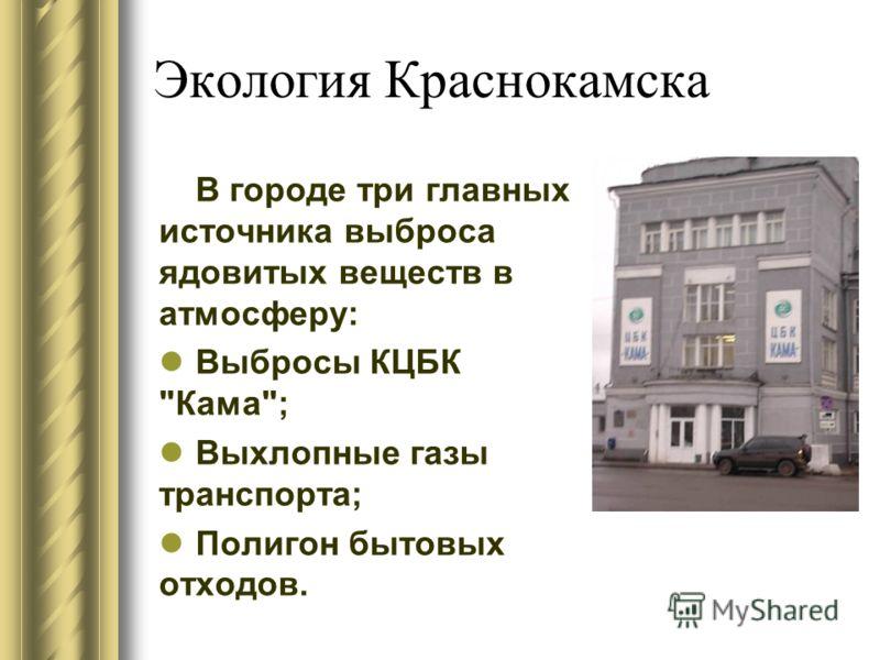 Экология Краснокамска В городе три главных источника выброса ядовитых веществ в атмосферу: Выбросы КЦБК Кама; Выхлопные газы транспорта; Полигон бытовых отходов.