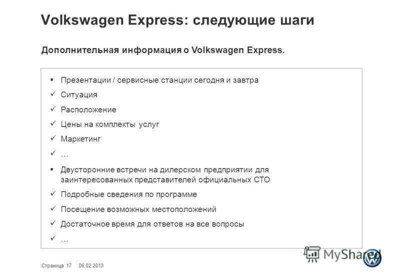 Volkswagen Express: следующие шаги 06.02.2013Страница 17 Презентации / сервисные станции сегодня и завтра Ситуация Расположение Цены на комплекты услуг Маркетинг … Двусторонние встречи на дилерском предприятии для заинтересованных представителей офиц