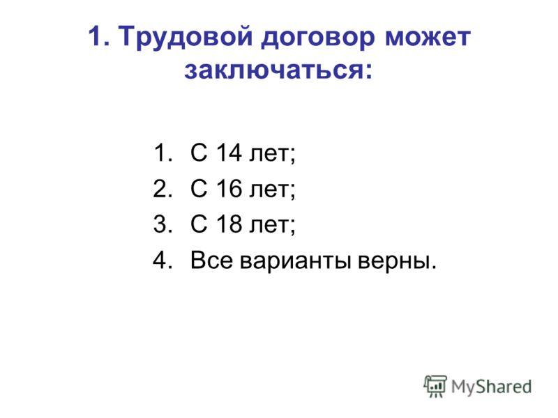 1. Трудовой договор может заключаться: 1.С 14 лет; 2.С 16 лет; 3.С 18 лет; 4.Все варианты верны.
