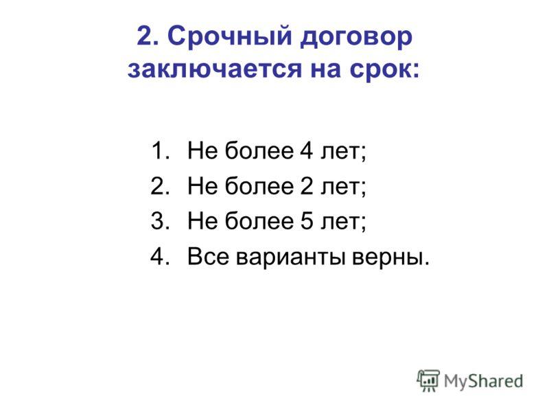 2. Срочный договор заключается на срок: 1.Не более 4 лет; 2.Не более 2 лет; 3.Не более 5 лет; 4.Все варианты верны.