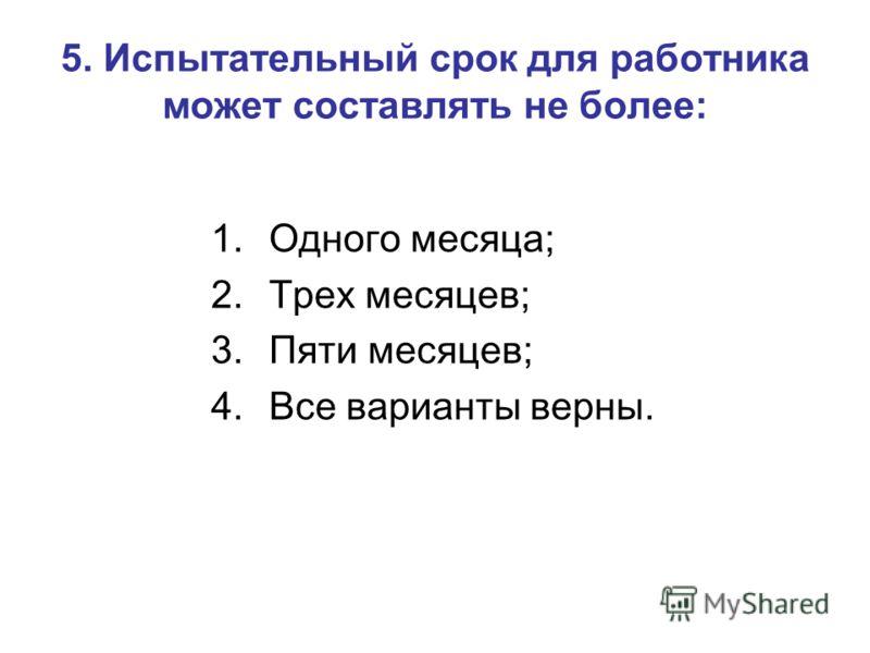 5. Испытательный срок для работника может составлять не более: 1.Одного месяца; 2.Трех месяцев; 3.Пяти месяцев; 4.Все варианты верны.