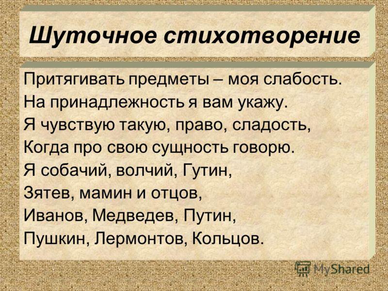 Шуточное стихотворение Притягивать предметы – моя слабость. На принадлежность я вам укажу. Я чувствую такую, право, сладость, Когда про свою сущность говорю. Я собачий, волчий, Гутин, Зятев, мамин и отцов, Иванов, Медведев, Путин, Пушкин, Лермонтов,