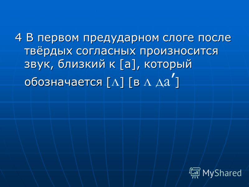4 В первом предударном слоге после твёрдых согласных произносится звук, близкий к [а], который обозначается [] [в ] 4 В первом предударном слоге после твёрдых согласных произносится звук, близкий к [а], который обозначается [ л ] [в л да ]