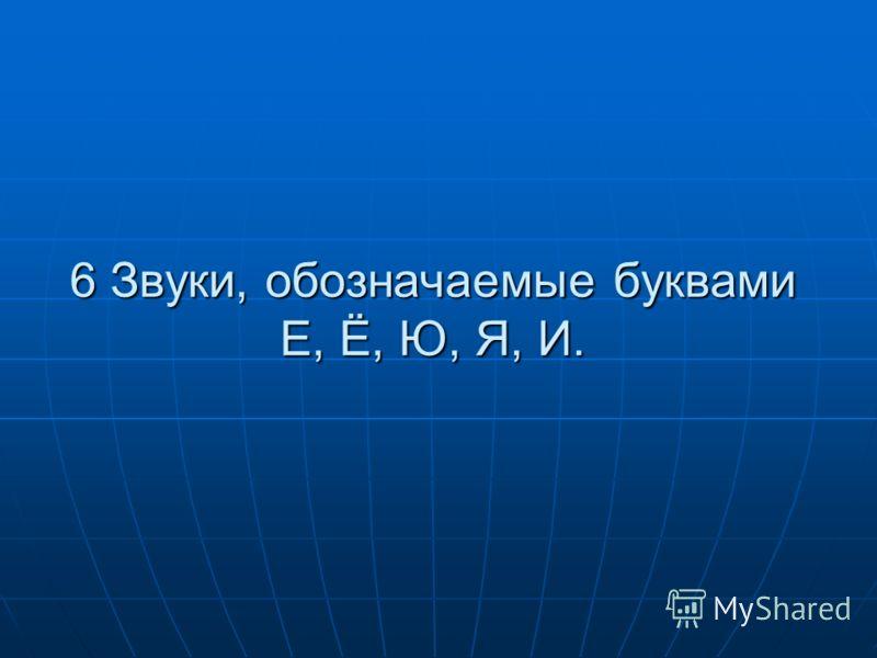 6 Звуки, обозначаемые буквами Е, Ё, Ю, Я, И.