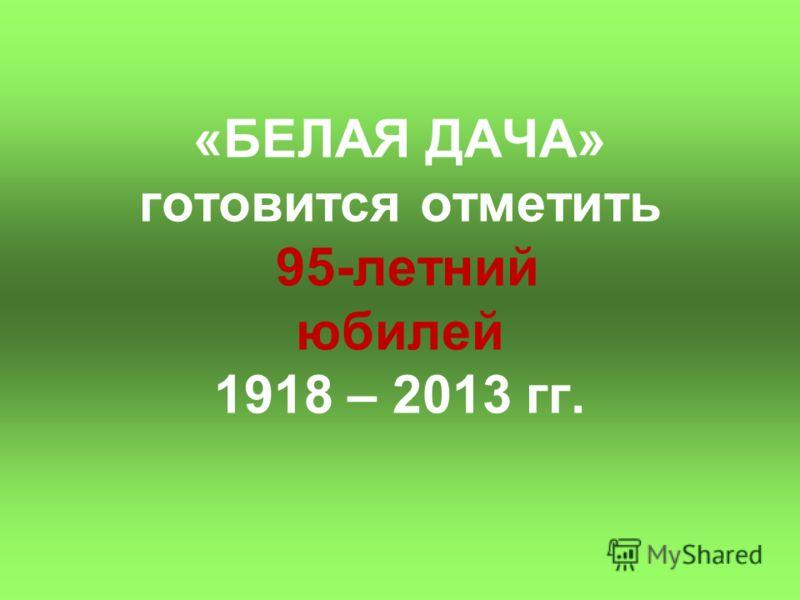 «БЕЛАЯ ДАЧА» готовится отметить 95-летний юбилей 1918 – 2013 гг.