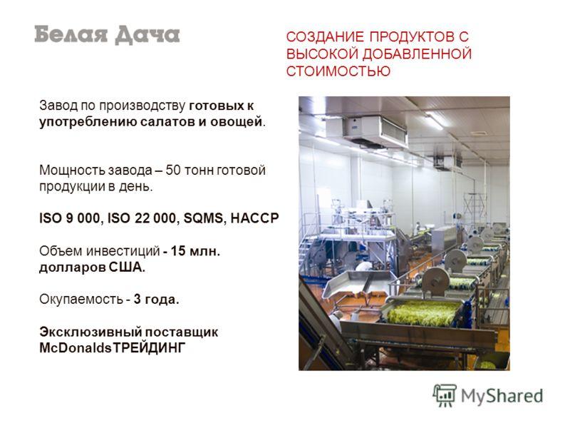Завод по производству готовых к употреблению салатов и овощей. Мощность завода – 50 тонн готовой продукции в день. ISO 9 000, ISO 22 000, SQMS, HACCP Объем инвестиций - 15 млн. долларов США. Окупаемость - 3 года. Эксклюзивный поставщик McDonaldsТРЕЙД
