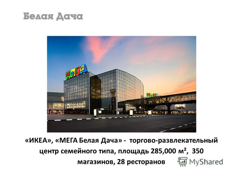 «ИКЕА», «МЕГА Белая Дача» - торгово-развлекательный центр семейного типа, площадь 285,000 м², 350 магазинов, 28 ресторанов