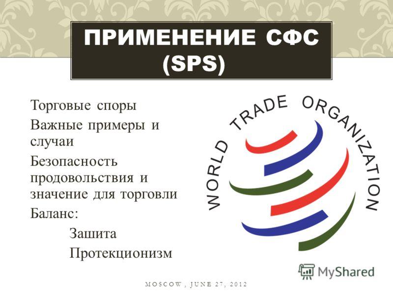 Торговые споры Важные примеры и случаи Безопасность продовольствия и значение для торговли Баланс: Зашита Протекционизм ПРИМЕНЕНИЕ СФС (SPS) MOSCOW, JUNE 27, 2012