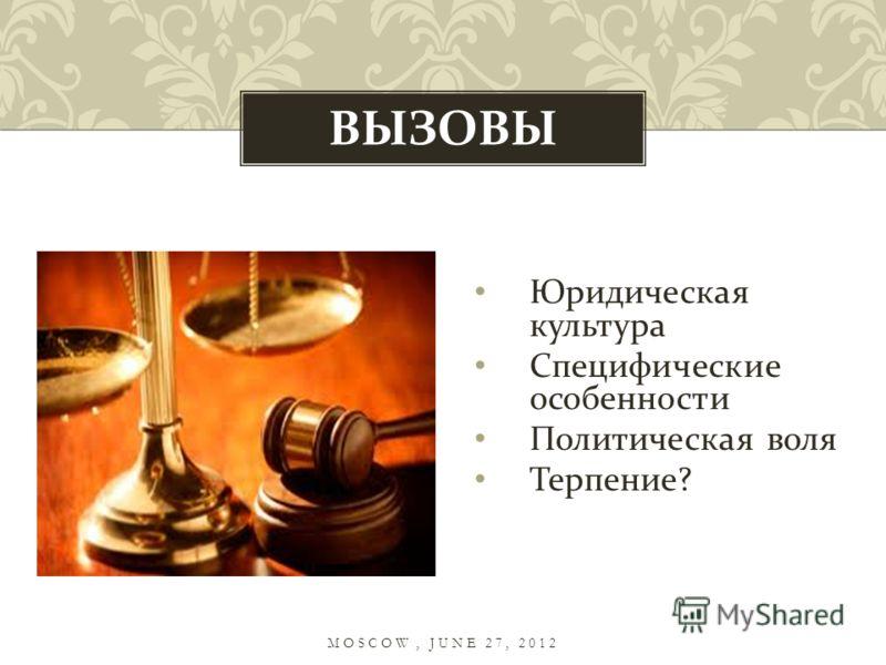 Юридическая культура Специфические особенности Политическая воля Терпение ? ВЫЗОВЫ MOSCOW, JUNE 27, 2012