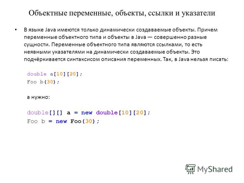 Объектные переменные, объекты, ссылки и указатели В языке Java имеются только динамически создаваемые объекты. Причем переменные объектного типа и объекты в Java совершенно разные сущности. Переменные объектного типа являются ссылками, то есть неявны