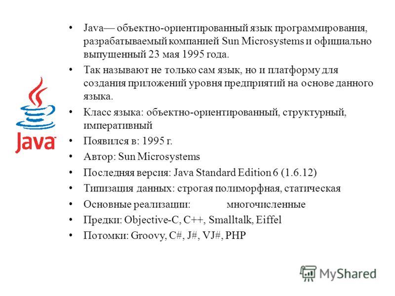Java объектно-ориентированный язык программирования, разрабатываемый компанией Sun Microsystems и официально выпущенный 23 мая 1995 года. Так называют не только сам язык, но и платформу для создания приложений уровня предприятий на основе данного язы