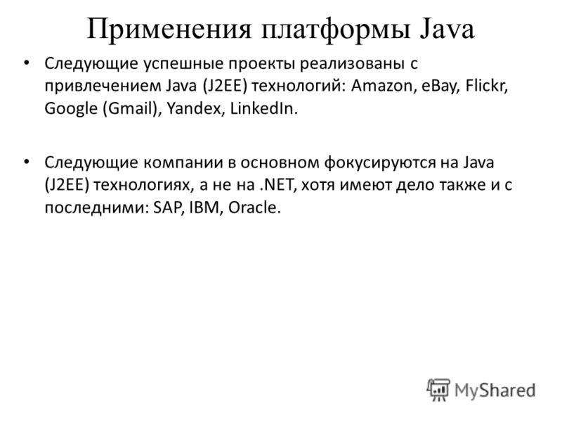 Применения платформы Java Следующие успешные проекты реализованы с привлечением Java (J2EE) технологий: Amazon, eBay, Flickr, Google (Gmail), Yandex, LinkedIn. Следующие компании в основном фокусируются на Java (J2EE) технологиях, а не на.NET, хотя и