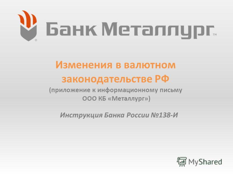 Изменения в валютном законодательстве РФ (приложение к информационному письму ООО КБ «Металлург») Инструкция Банка России 138-И