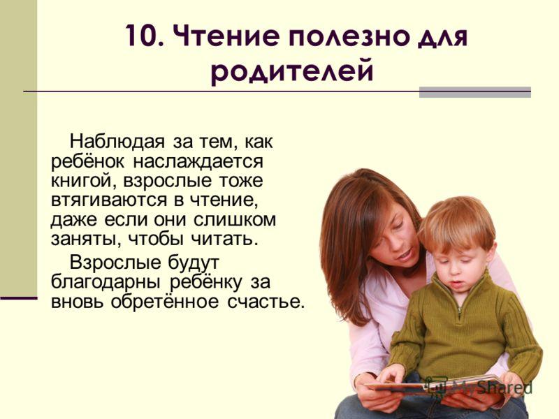 10. Чтение полезно для родителей Наблюдая за тем, как ребёнок наслаждается книгой, взрослые тоже втягиваются в чтение, даже если они слишком заняты, чтобы читать. Взрослые будут благодарны ребёнку за вновь обретённое счастье.