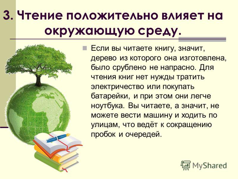 3. Чтение положительно влияет на окружающую среду. Если вы читаете книгу, значит, дерево из которого она изготовлена, было срублено не напрасно. Для чтения книг нет нужды тратить электричество или покупать батарейки, и при этом они легче ноутбука. Вы