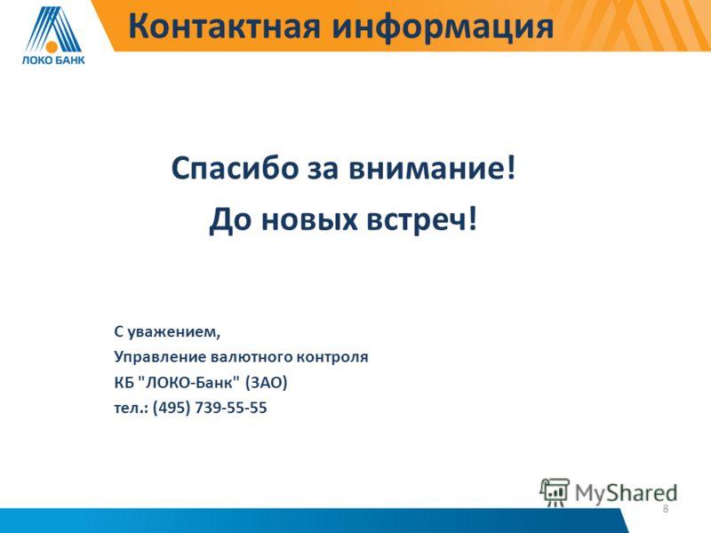 Контактная информация Спасибо за внимание! До новых встреч! С уважением, Управление валютного контроля КБ ЛОКО-Банк (ЗАО) тел.: (495) 739-55-55 8