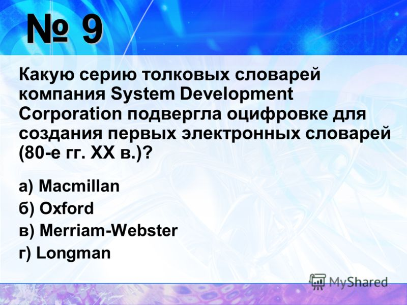 9 Какую серию толковых словарей компания System Development Corporation подвергла оцифровке для создания первых электронных словарей (80-е гг. ХХ в.)? а) Macmillan б) Oxford в) Merriam-Webster г) Longman
