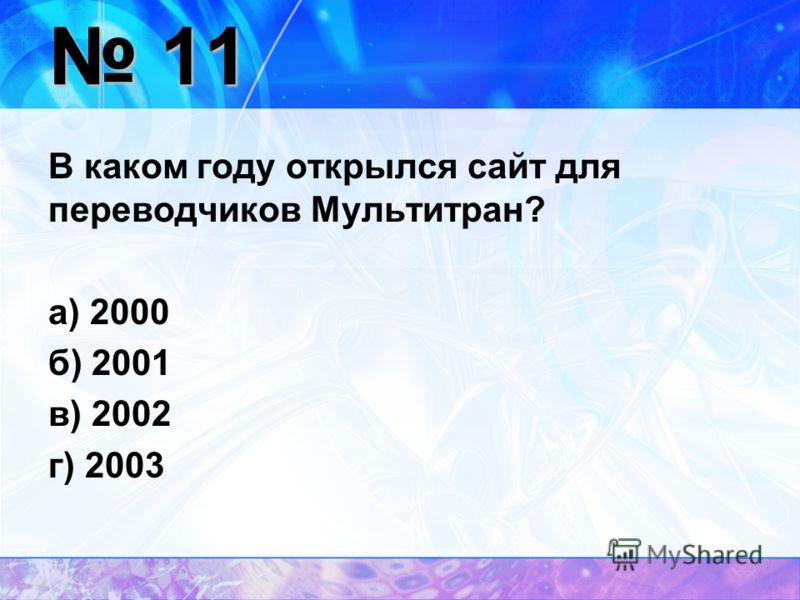 11 11 В каком году открылся сайт для переводчиков Мультитран? а) 2000 б) 2001 в) 2002 г) 2003