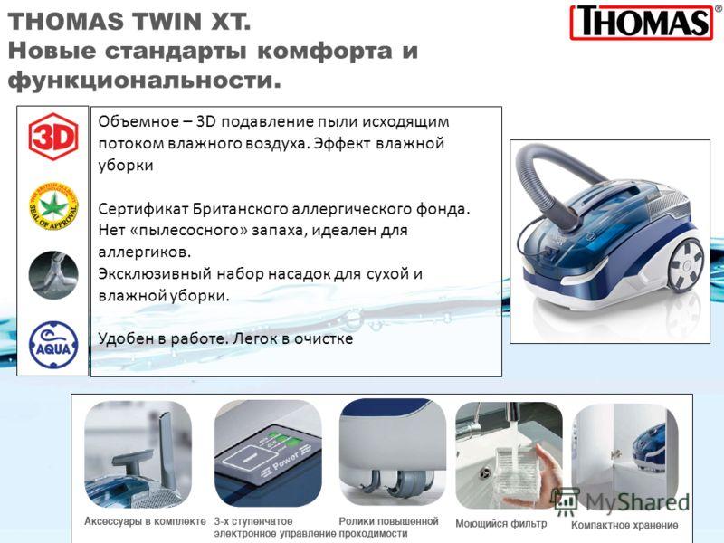 THOMAS TWIN XT. Новые стандарты комфорта и функциональности. Объемное – 3D подавление пыли исходящим потоком влажного воздуха. Эффект влажной уборки Сертификат Британского аллергического фонда. Нет «пылесосного» запаха, идеален для аллергиков. Эксклю