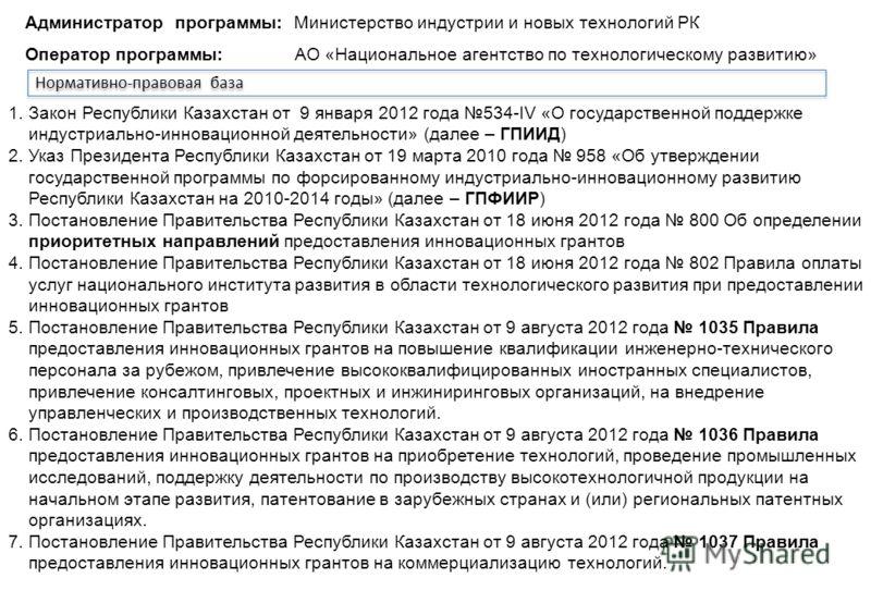 Инновационные гранты Нормативно-правовая база 1.Закон Республики Казахстан от 9 января 2012 года 534-IV «О государственной поддержке индустриально-инновационной деятельности» (далее – ГПИИД) 2.Указ Президента Республики Казахстан от 19 марта 2010 год