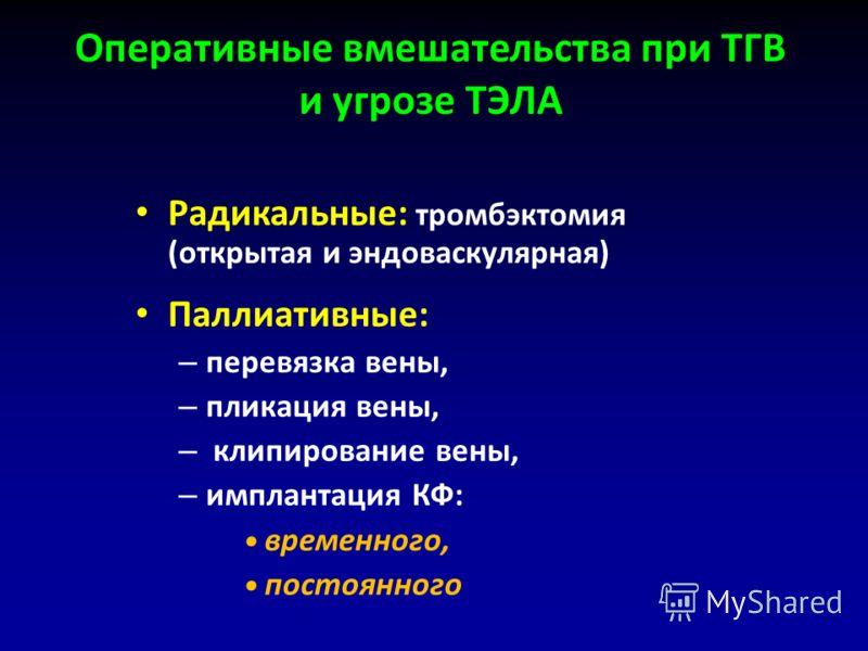 Радикальные: тромбэктомия (открытая и эндоваскулярная) Паллиативные: – перевязка вены, – пликация вены, – клипирование вены, – имплантация КФ: временного, постоянного Оперативные вмешательства при ТГВ и угрозе ТЭЛА