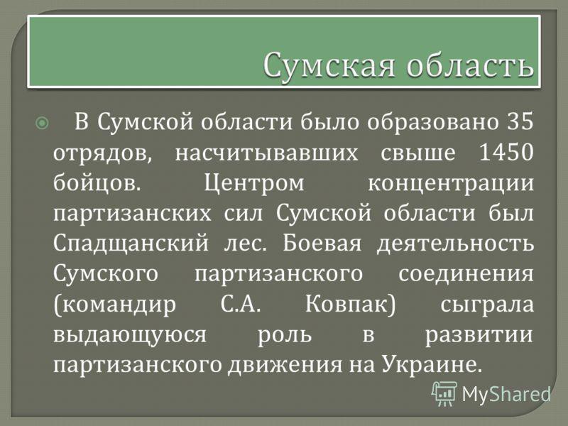 В Сумской области было образовано 35 отрядов, насчитывавших свыше 1450 бойцов. Центром концентрации партизанских сил Сумской области был Спадщанский лес. Боевая деятельность Сумского партизанского соединения ( командир С. А. Ковпак ) сыграла выдающую