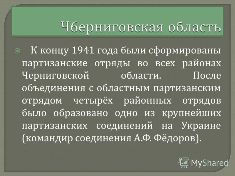К концу 1941 года были сформированы партизанские отряды во всех районах Черниговской области. После объединения с областным партизанским отрядом четырёх районных отрядов было образовано одно из крупнейших партизанских соединений на Украине ( командир