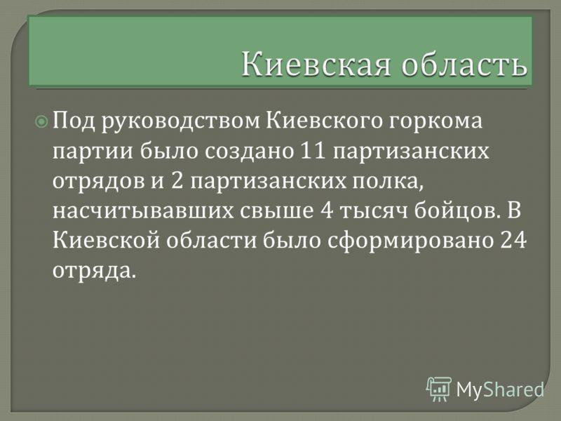 Под руководством Киевского горкома партии было создано 11 партизанских отрядов и 2 партизанских полка, насчитывавших свыше 4 тысяч бойцов. В Киевской области было сформировано 24 отряда.