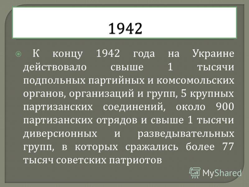 К концу 1942 года на Украине действовало свыше 1 тысячи подпольных партийных и комсомольских органов, организаций и групп, 5 крупных партизанских соединений, около 900 партизанских отрядов и свыше 1 тысячи диверсионных и разведывательных групп, в кот