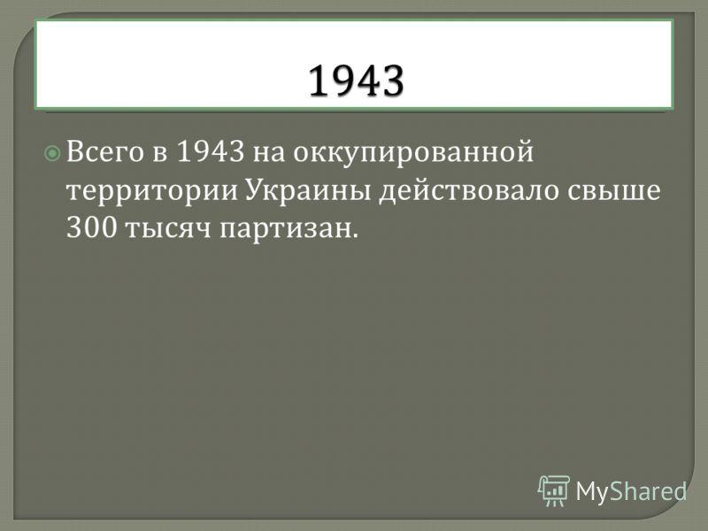 Всего в 1943 на оккупированной территории Украины действовало свыше 300 тысяч партизан.
