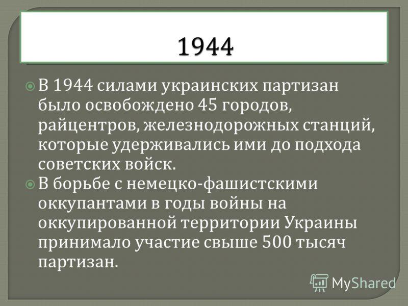 В 1944 силами украинских партизан было освобождено 45 городов, райцентров, железнодорожных станций, которые удерживались ими до подхода советских войск. В борьбе с немецко - фашистскими оккупантами в годы войны на оккупированной территории Украины пр
