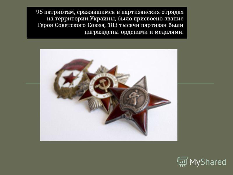 95 патриотам, сражавшимся в партизанских отрядах на территории Украины, было присвоено звание Героя Советского Союза, 183 тысячи партизан были награждены орденами и медалями.