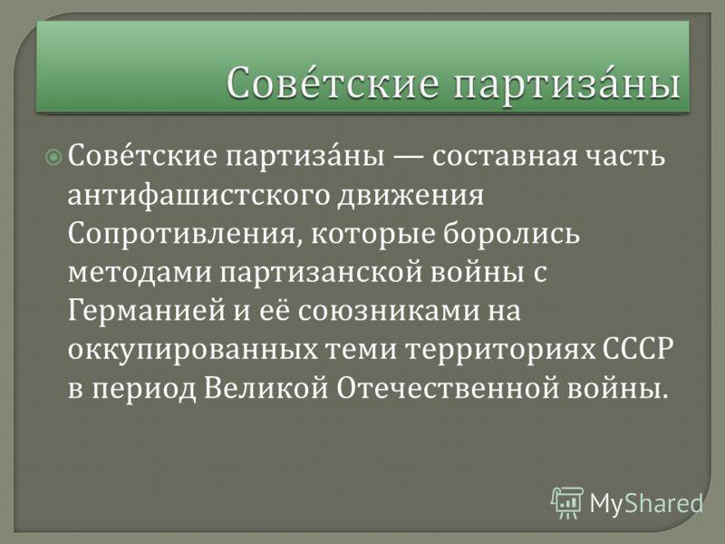 Советские партизаны составная часть антифашистского движения Сопротивления, которые боролись методами партизанской войны с Германией и её союзниками на оккупированных теми территориях СССР в период Великой Отечественной войны.