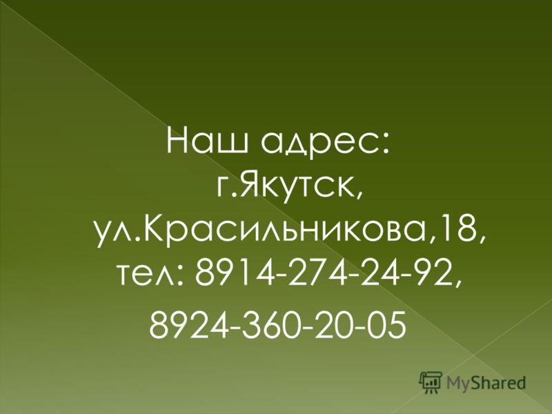 Наш адрес: г.Якутск, ул.Красильникова,18, тел: 8914-274-24-92, 8924-360-20-05