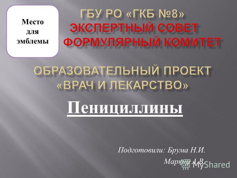 Пенициллины Подготовили : Брума Н. И. Маркин А. В. Место для эмблемы