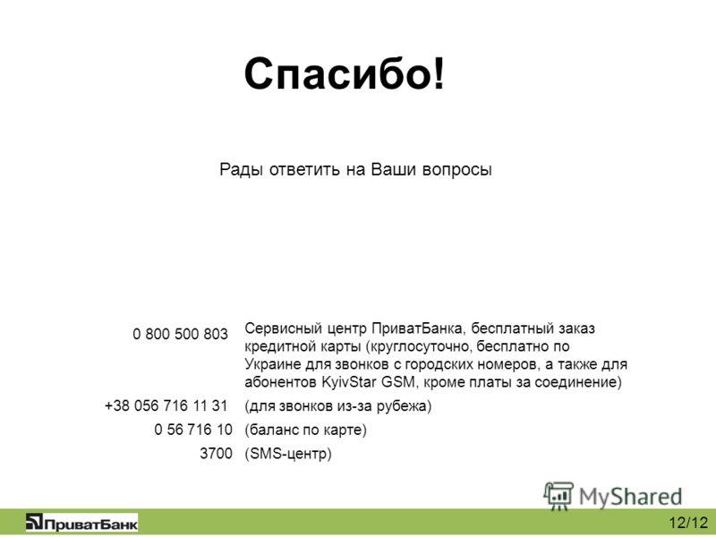 12/12 Рады ответить на Ваши вопросы Спасибо! 0 800 500 803 +38 056 716 11 31 0 56 716 10 3700 Сервисный центр ПриватБанка, бесплатный заказ кредитной карты (круглосуточно, бесплатно по Украине для звонков с городских номеров, а также для абонентов Ky