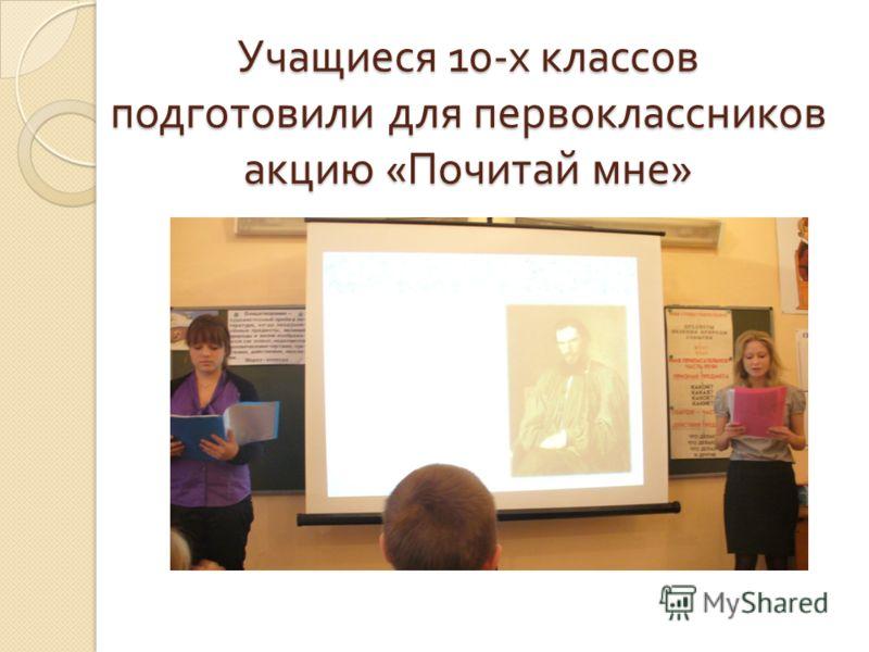 Учащиеся 10- х классов подготовили для первоклассников акцию « Почитай мне »