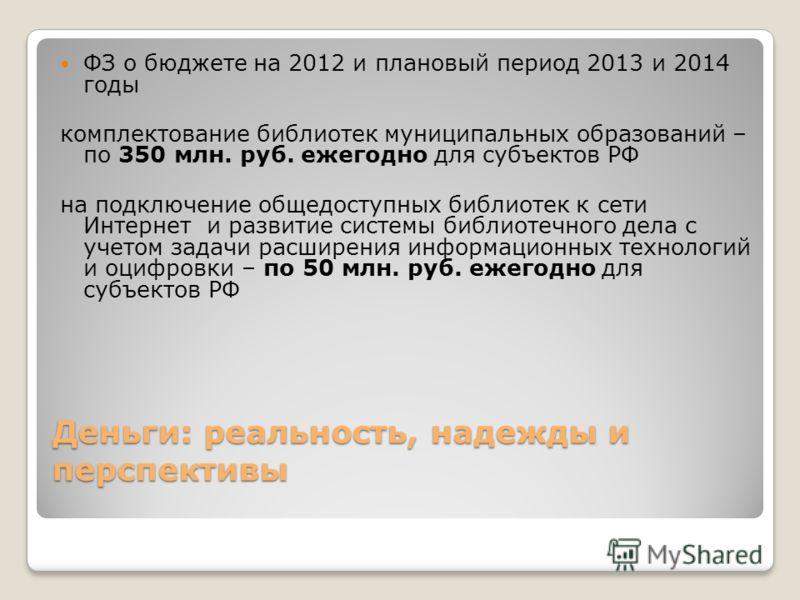 Деньги: реальность, надежды и перспективы ФЗ о бюджете на 2012 и плановый период 2013 и 2014 годы комплектование библиотек муниципальных образований – по 350 млн. руб. ежегодно для субъектов РФ на подключение общедоступных библиотек к сети Интернет и