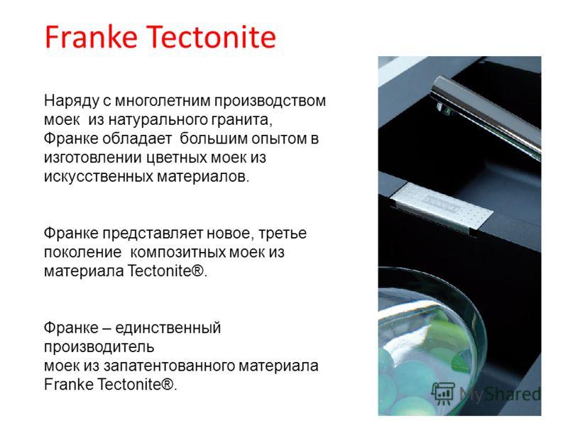 Наряду с многолетним производством моек из натурального гранита, Франке обладает большим опытом в изготовлении цветных моек из искусственных материалов. Франке представляет новое, третье поколение композитных моек из материала Tectonite®. Франке – ед