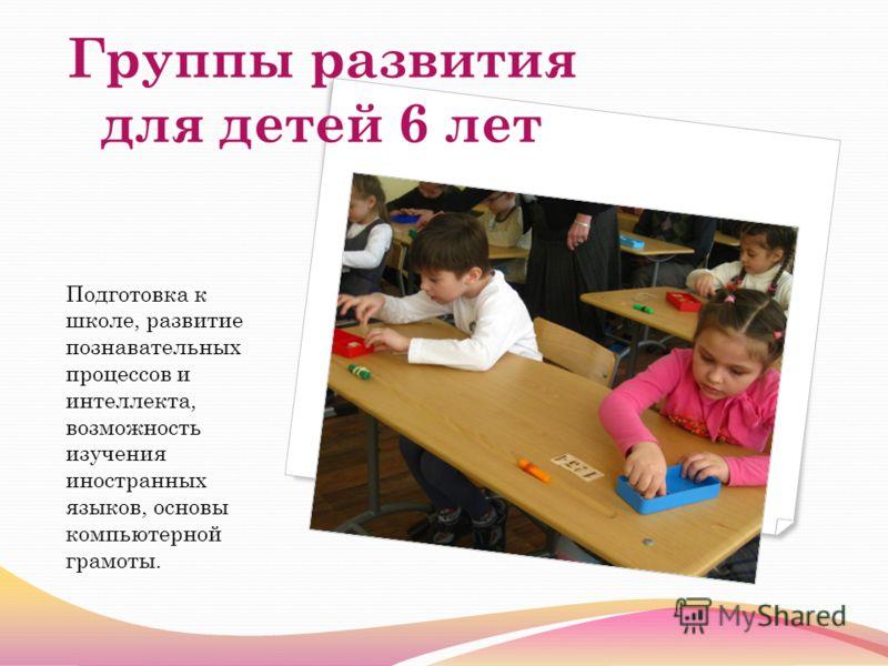 Группы развития для детей 6 лет Подготовка к школе, развитие познавательных процессов и интеллекта, возможность изучения иностранных языков, основы компьютерной грамоты.