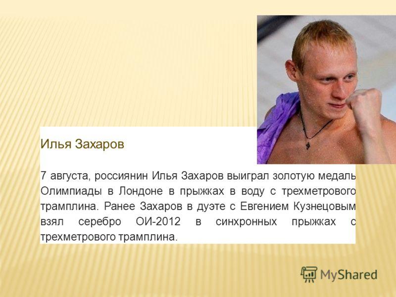 Илья Захаров 7 августа, россиянин Илья Захаров выиграл золотую медаль Олимпиады в Лондоне в прыжках в воду с трехметрового трамплина. Ранее Захаров в дуэте с Евгением Кузнецовым взял серебро ОИ-2012 в синхронных прыжках с трехметрового трамплина.