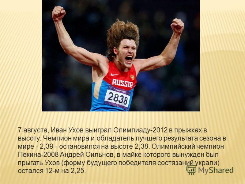 7 августа, Иван Ухов выиграл Олимпиаду-2012 в прыжках в высоту. Чемпион мира и обладатель лучшего результата сезона в мире - 2,39 - остановился на высоте 2,38. Олимпийский чемпион Пекина-2008 Андрей Сильнов, в майке которого вынужден был прыгать Ухов