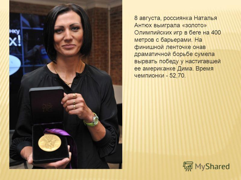 8 августа, россиянка Наталья Антюх выиграла «золото» Олимпийских игр в беге на 400 метров с барьерами. На финишной ленточке онав драматичной борьбе сумела вырвать победу у настигавшей ее американке Дима. Время чемпионки - 52,70.
