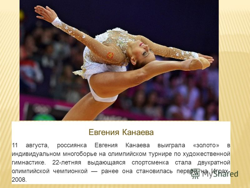 Евгения Канаева 11 августа, россиянка Евгения Канаева выиграла «золото» в индивидуальном многоборье на олимпийском турнире по художественной гимнастике. 22-летняя выдающаяся спортсменка стала двукратной олимпийской чемпионкой ранее она становилась пе