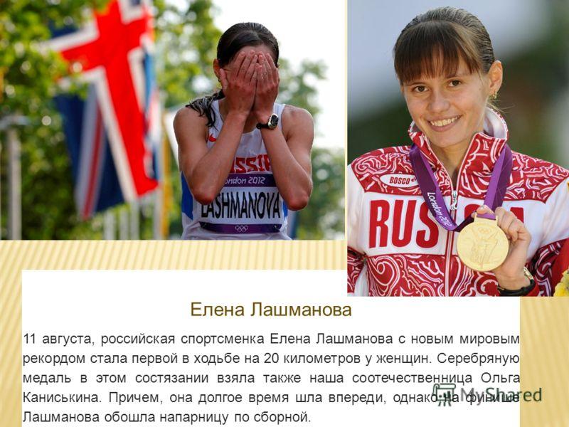 Елена Лашманова 11 августа, российская спортсменка Елена Лашманова с новым мировым рекордом стала первой в ходьбе на 20 километров у женщин. Серебряную медаль в этом состязании взяла также наша соотечественница Ольга Каниськина. Причем, она долгое вр