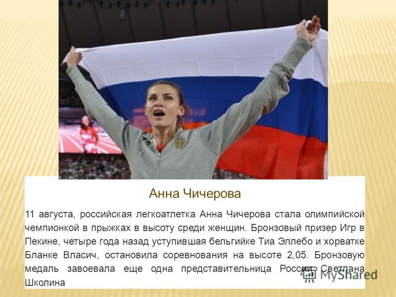 Анна Чичерова 11 августа, российская легкоатлетка Анна Чичерова стала олимпийской чемпионкой в прыжках в высоту среди женщин. Бронзовый призер Игр в Пекине, четыре года назад уступившая бельгийке Тиа Эллебо и хорватке Бланке Власич, остановила соревн