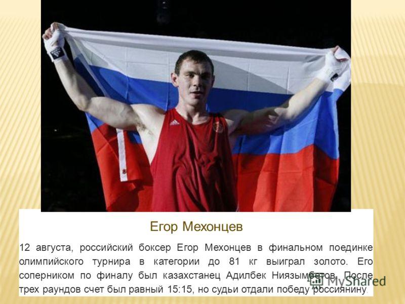 Егор Мехонцев 12 августа, российский боксер Егор Мехонцев в финальном поединке олимпийского турнира в категории до 81 кг выиграл золото. Его соперником по финалу был казахстанец Адилбек Ниязымбетов. После трех раундов счет был равный 15:15, но судьи