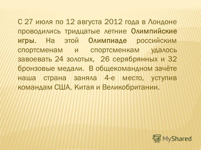 С 27 июля по 12 августа 2012 года в Лондоне проводились тридцатые летние Олимпийские игры. На этой Олимпиаде российским спортсменам и спортсменкам удалось завоевать 24 золотых, 26 серябрянных и 32 бронзовые медали. В общекомандном зачёте наша страна
