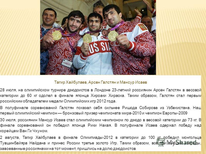 Тагир Хайбулаев, Арсен Галстян и Мансур Исаев 28 июля, на олимпийском турнире дзюдоистов в Лондоне 23-летний россиянин Арсен Галстян в весовой категории до 60 кг одолел в финале японца Хироаки Хираока. Таким образом, Галстян стал первым российским об