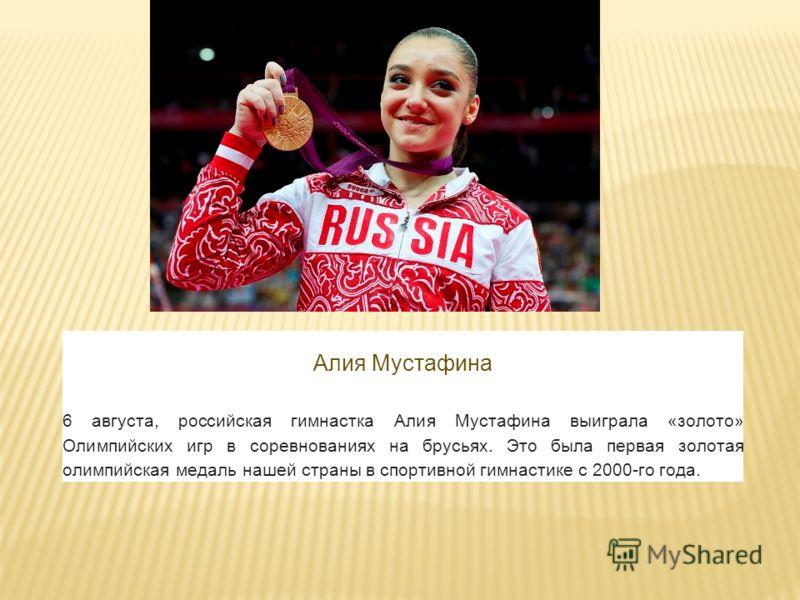 Алия Мустафина 6 августа, российская гимнастка Алия Мустафина выиграла «золото» Олимпийских игр в соревнованиях на брусьях. Это была первая золотая олимпийская медаль нашей страны в спортивной гимнастике с 2000-го года.